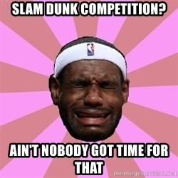 LeBron James - slam dunk competition? ain't nobody got time for that