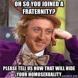Willy Wonka - oh so you joined a fraternity? please tell us how that will hide your homosexuality