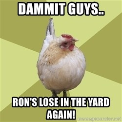 Uneducatedchicken - DAMMIT GUYS..  RON'S LOSE IN THE YARD AGAIN!