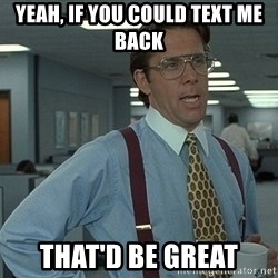 Office Space That Would Be Great - yeah, if You could text me back That'd be great