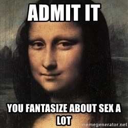 the mona lisa  - admit it you FANTASIZE about sex a lot