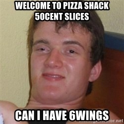 Really highguy - welcome TO PIZZA SHACK 50CENT SLICES CAN I HAVE 6WINGS