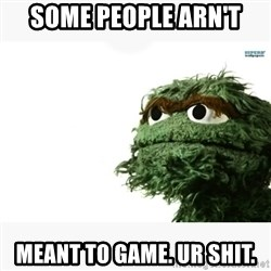 Oscar the grouch meme - Some people Arn't meant to game. ur shit.