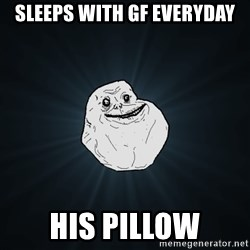 Forever Alone - sleeps with GF everyday HIS PILLOW