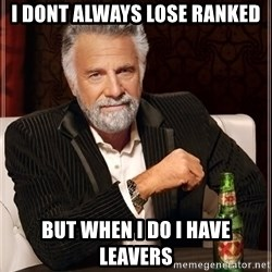 The Most Interesting Man In The World - I dont always lose ranked but when i do i have leavers