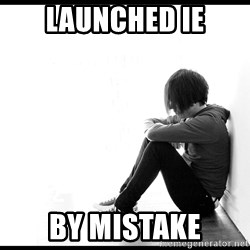 First World Problems - launched ie by mistake