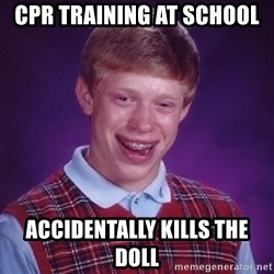 Bad Luck Brian - CPR training at school accidentally kills the doll