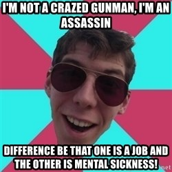 Hypocrite Gordon - i'm not a crazed gunman, i'm an assassin difference be that one is a job and the other is mental sickness!