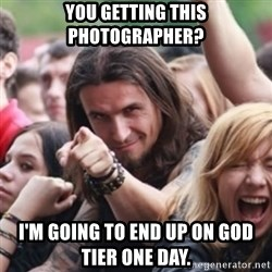 Ridiculously Photogenic Metalhead - You getting this Photographer? I'm going to end up on God Tier one day.