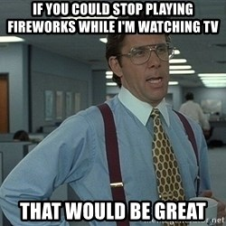 Office Space That Would Be Great - If you could stop playing fireworks while i'm watching tv That would be great