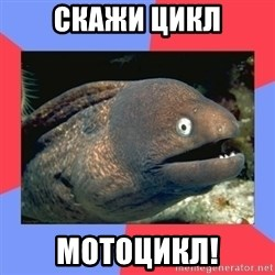 Bad Joke Eels - СКАЖИ ЦИКЛ МОТОЦИКЛ!