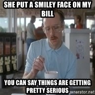 Things are getting pretty serious - She put a smiley face on my bill you can say things are getting pretty serious