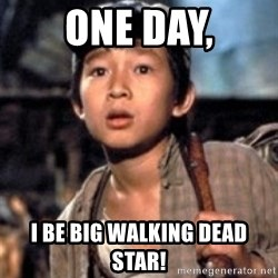 Short Round - One Day, I be big walking dead star!