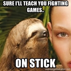 Dirty Sloth - SuRE I'LL TEACH YOU FIGHTING GAMES.. ON STICK