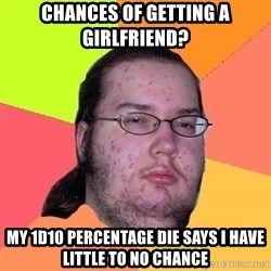 Gordo Nerd - chances of Getting a Girlfriend? my 1d10 percentage die says I have Little to no chance