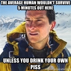 Kai mountain climber - THE AVERAGE HUMAN WOULDN'T SURVIVE 5 MINUTES OUT HERE UNLESS YOU DRINK YOUR OWN PISS