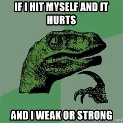 Philosoraptor - if i hit myself and it hurts and i weak or strong