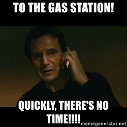 liam neeson taken - to the gas station! quickly, there's no time!!!!