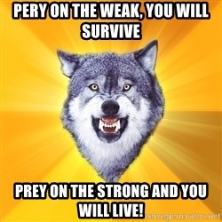 Courage Wolf - Pery on the weak, you will survive prey on the strong and you will LIVE!