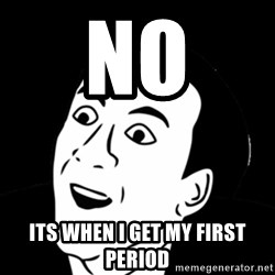you don't say meme - no its when i get my first period