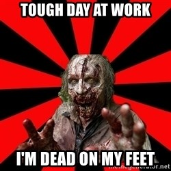 Zombie - tough day at work I'm dead on my feet