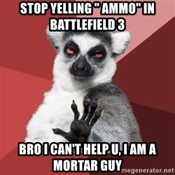 """Chill Out Lemur - stop yelling """" ammo"""" in  battlefield 3 bro i can't help u, i am a mortar guy"""
