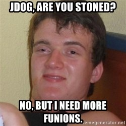 Really highguy - JDOG, ARE YOU STONED? nO, bUT I NEED MORE FUNIONS.