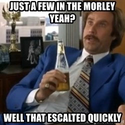 well that escalated quickly  - JUST A FEW IN THE MORLEY YEAH? WELL THAT ESCALTED QUICKLY