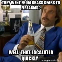 That escalated quickly-Ron Burgundy - They went from brass gears to firearms? Well, that escalated quickly...