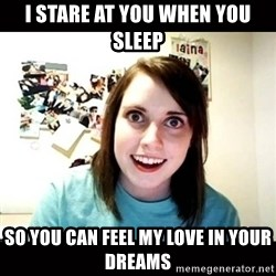 Psycho Stalker Girlfriend - i stare at you when you sleep so you can feel my love in your dreams