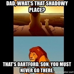 Lion King Shadowy Place - Dad, what's that shadowy place? that's dartford, son, you must never go there.
