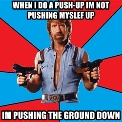 Chuck Norris  - when i do a push-up im not pushing myslef up Im pushing the ground down