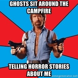Chuck Norris  - Ghosts sit around the campfire telling horror stories about me