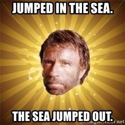 Chuck Norris Advice - Jumped in the sea. the sea jumped out.
