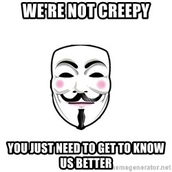 Anon - WE'RE NOT CREEPY YOU JUST NEED TO GET TO KNOW US BETTER