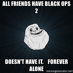 Forever Alone - all friends have Black ops 2 doesn't have it.    forever alone