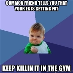 Success Kid - common friend tells you that your ex is getting fat keep killin it in the gym