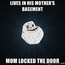 Forever Alone - lives in his mother's basement mom locked the door