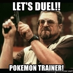 am i the only one around here - let's duel!! pokemon trainer!