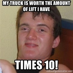 Really highguy - My truck is worth the amount of lift I have Times 10!