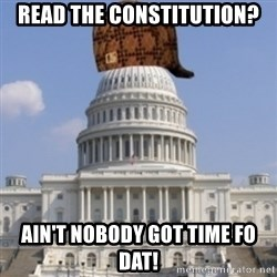 Scumbag Congress - read the constitution? ain't nobody got time fo dat!