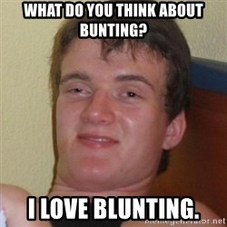 Really highguy - What do you think about bunting? I love blunting.