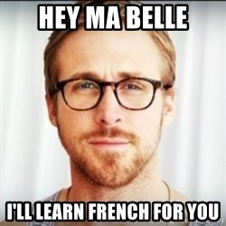 Ryan Gosling Hey Girl 3 - HEY MA BELLE i'LL LEARN FRENCH FOR YOU