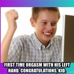 first time internet-kid -   first time orgasm with his left hand. congratulations, kid.