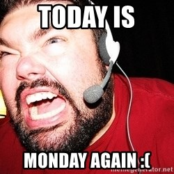 Angry Gamer - TODAY IS MONDAY AGAIN :(