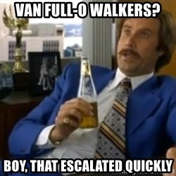 That escalated quickly-Ron Burgundy - Van full-o walkers? boy, That escalated quickly