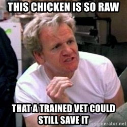 Gordon Ramsay - this chicken is so raw that a trained vet could still save it