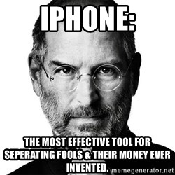 Scumbag Steve Jobs - Iphone: the most effective tool for seperating fools & their money ever invented.