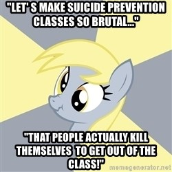 """Badvice Derpy - """"Let' s make suiCide prevention classes so brutal..."""" """"That pEople actually kill themselves  to get out of the class!"""""""