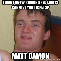 Really highguy - I didnt know running Red lights can give you tickets? Matt Damon